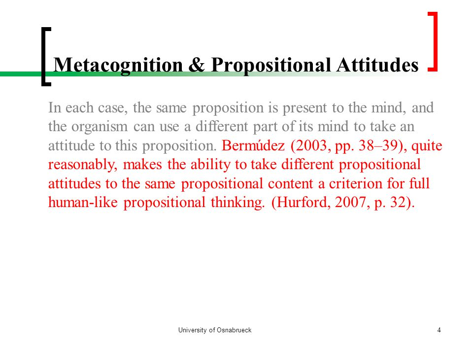 Metacognition & Propositional Attitudes University of Osnabrueck4 In each case, the same proposition is present to the mind, and the organism can use a different part of its mind to take an attitude to this proposition.
