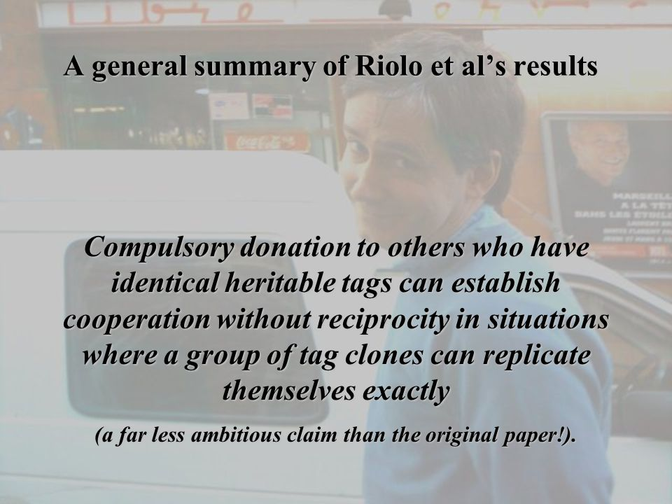 A general summary of Riolo et al's results Compulsory donation to others who have identical heritable tags can establish cooperation without reciprocity in situations where a group of tag clones can replicate themselves exactly (a far less ambitious claim than the original paper!).