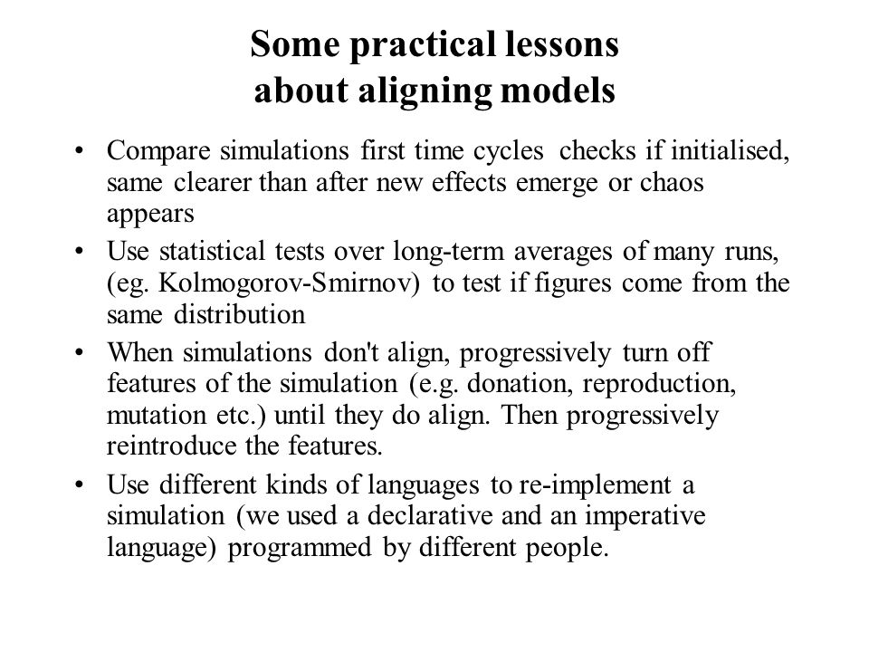 Some practical lessons about aligning models Compare simulations first time cycles checks if initialised, same clearer than after new effects emerge or chaos appears Use statistical tests over long-term averages of many runs, (eg.