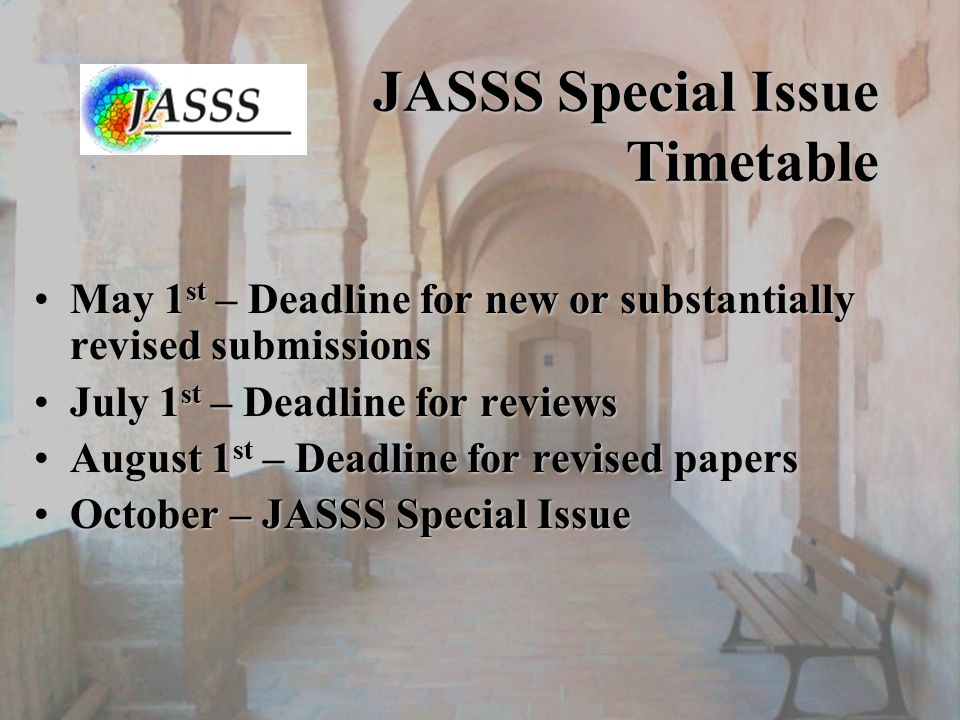 JASSS Special Issue Timetable May 1 st – Deadline for new or substantially revised submissionsMay 1 st – Deadline for new or substantially revised submissions July 1 st – Deadline for reviewsJuly 1 st – Deadline for reviews August 1 st – Deadline for revised papersAugust 1 st – Deadline for revised papers October – JASSS Special IssueOctober – JASSS Special Issue