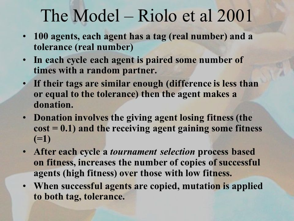 The Model – Riolo et al 2001 100 agents, each agent has a tag (real number) and a tolerance (real number) In each cycle each agent is paired some number of times with a random partner.