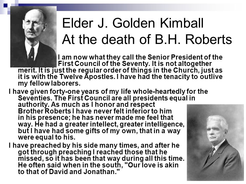 Elder J. Golden Kimball At the death of B.H. Roberts I am now what they call the Senior President of the First Council of the Seventy. It is not altog