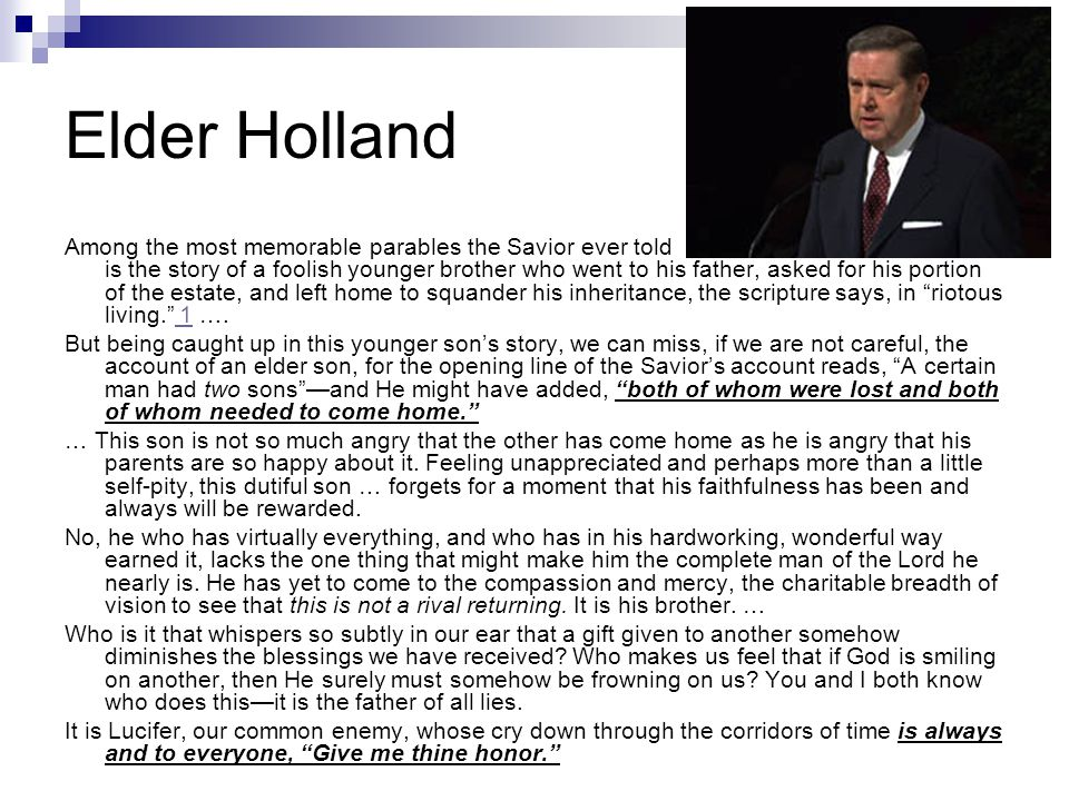 Elder Holland Among the most memorable parables the Savior ever told is the story of a foolish younger brother who went to his father, asked for his p