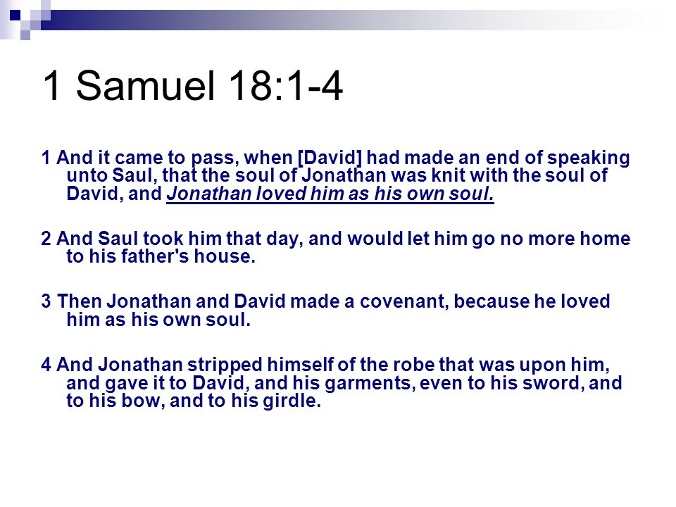 1 Samuel 18:1-4 1 And it came to pass, when [David] had made an end of speaking unto Saul, that the soul of Jonathan was knit with the soul of David, and Jonathan loved him as his own soul.