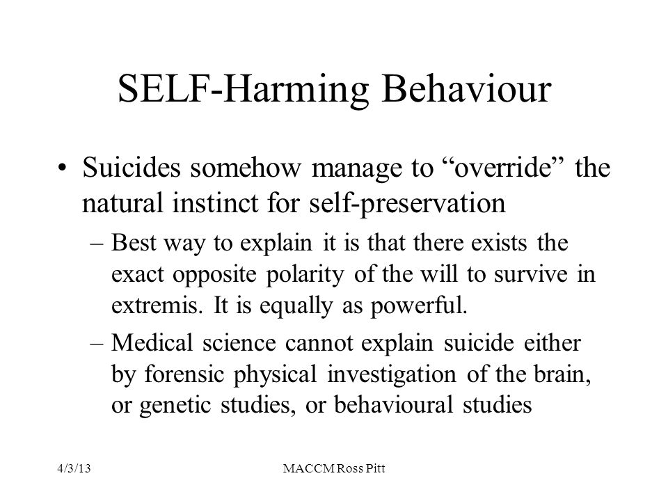 "SELF-Harming Behaviour Suicides somehow manage to ""override"" the natural instinct for self-preservation –Best way to explain it is that there exists t"