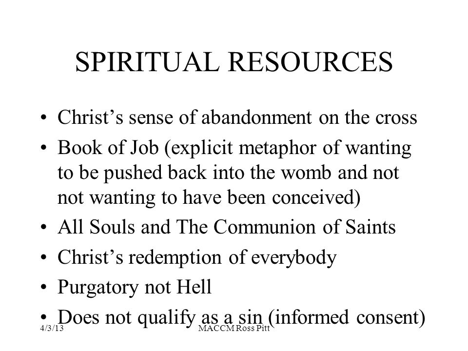 SPIRITUAL RESOURCES Christ's sense of abandonment on the cross Book of Job (explicit metaphor of wanting to be pushed back into the womb and not not wanting to have been conceived) All Souls and The Communion of Saints Christ's redemption of everybody Purgatory not Hell Does not qualify as a sin (informed consent) 4/3/13MACCM Ross Pitt