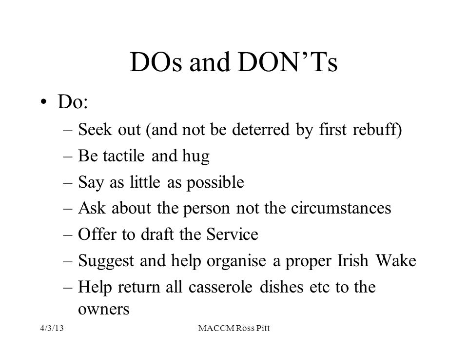 Dos & DON'Ts cont'd Don't: –Talk about the victims to others (it always gets back to them somehow) –Try theological reassurance –Try reassurance about good parenting etc –Expect any early progress beyond shock and anger (with self and others) –Drop out of their life –Forget to call on the anniversary or birthday or Christmas Day just to see how they are travelling 4/3/13MACCM Ross Pitt