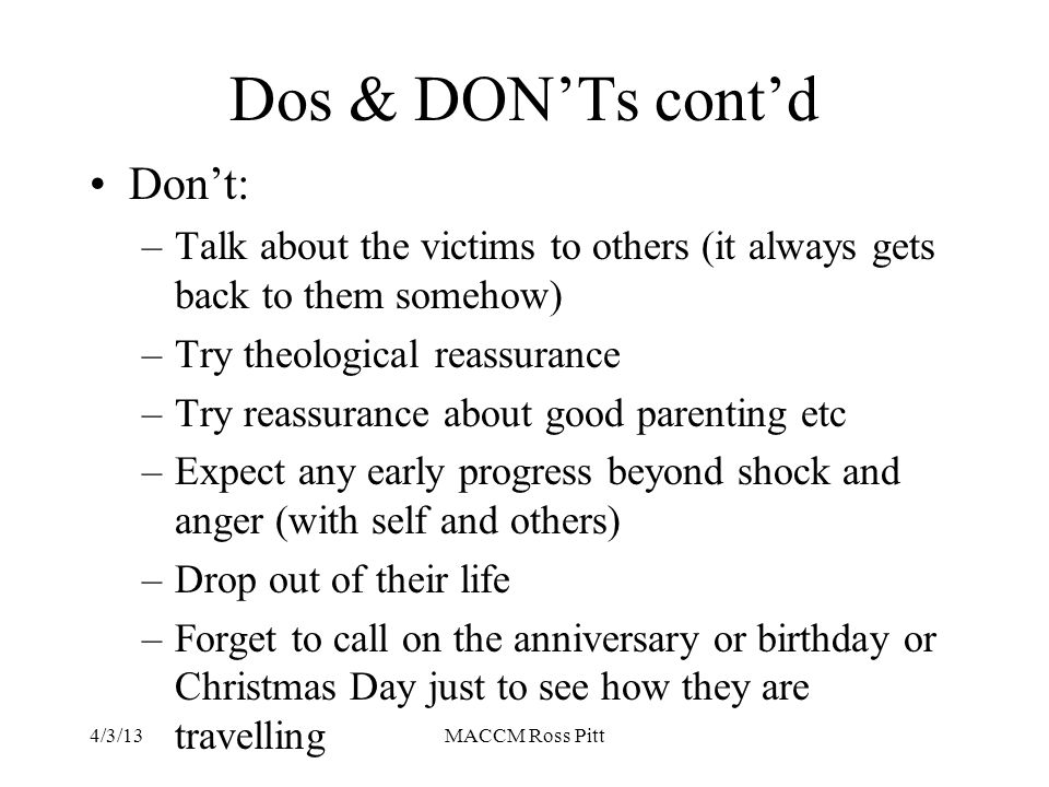 Dos & DON'Ts cont'd Don't: –Talk about the victims to others (it always gets back to them somehow) –Try theological reassurance –Try reassurance about