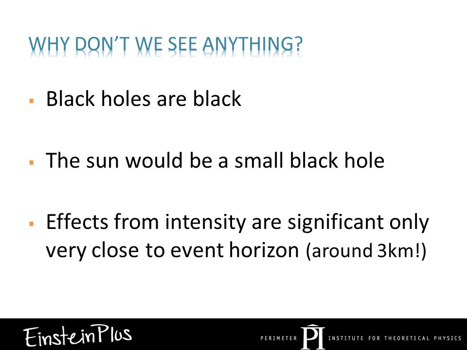  Black holes are black  The sun would be a small black hole  Effects from intensity are significant only very close to event horizon (around 3km!)
