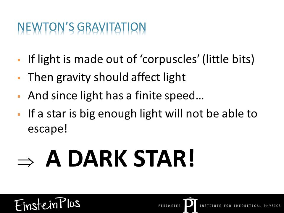  If light is made out of 'corpuscles' (little bits)  Then gravity should affect light  And since light has a finite speed…  If a star is big enough light will not be able to escape.