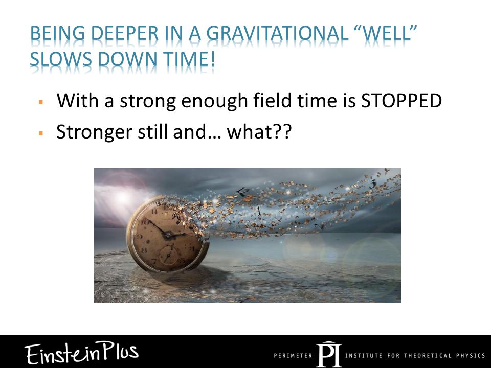  With a strong enough field time is STOPPED  Stronger still and… what