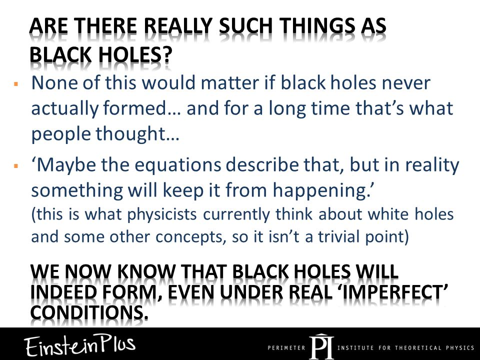  None of this would matter if black holes never actually formed… and for a long time that's what people thought…  'Maybe the equations describe that, but in reality something will keep it from happening.' (this is what physicists currently think about white holes and some other concepts, so it isn't a trivial point)