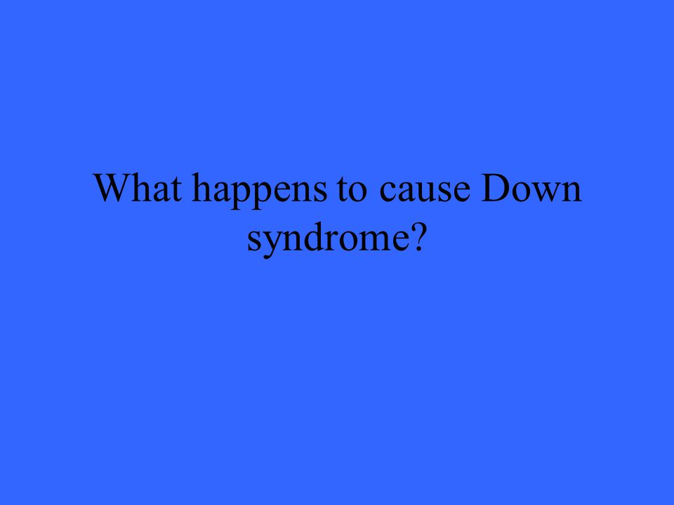 What happens to cause Down syndrome?