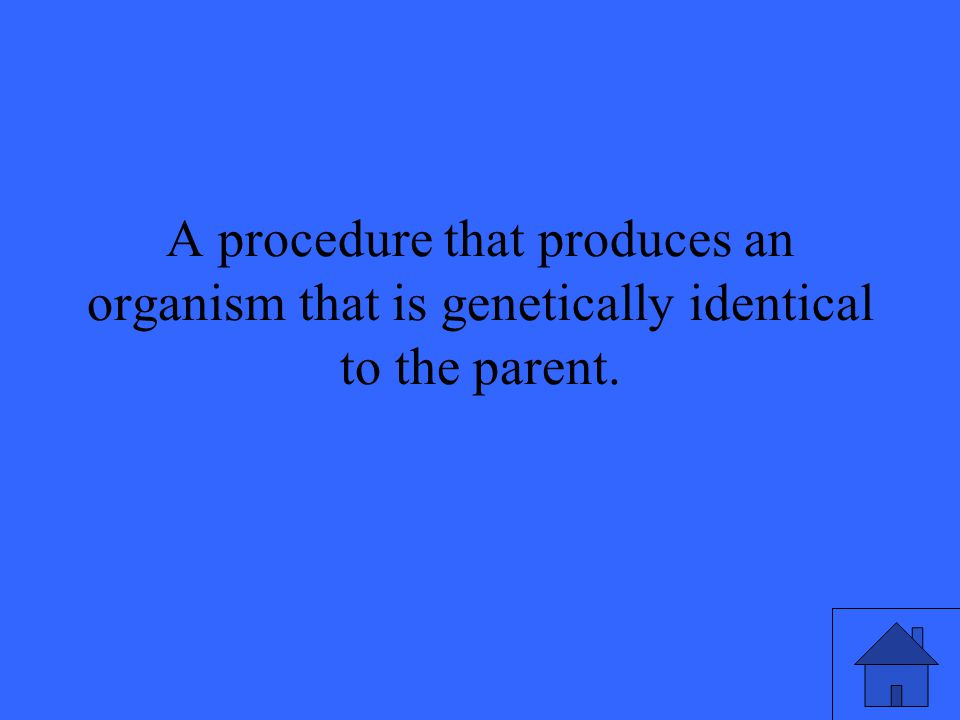 A procedure that produces an organism that is genetically identical to the parent.