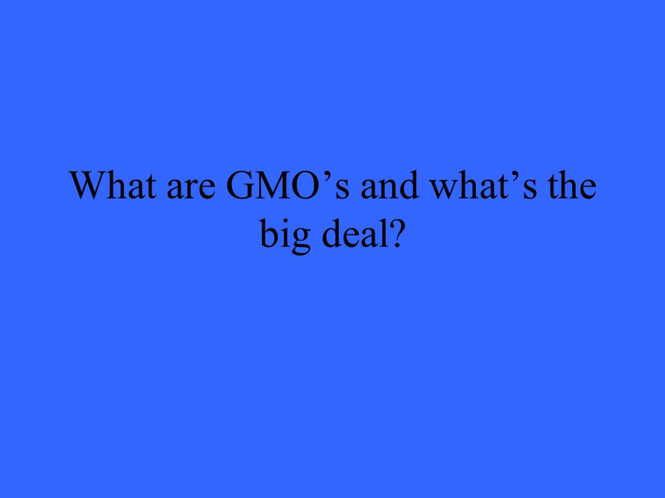 GMO = Genetically Modified Organism These are organisms that have been in some way altered by humans.