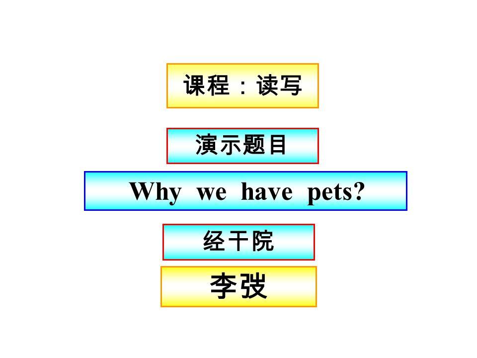 课程:读写 李弢李弢 演示题目 Why we have pets? 经干院