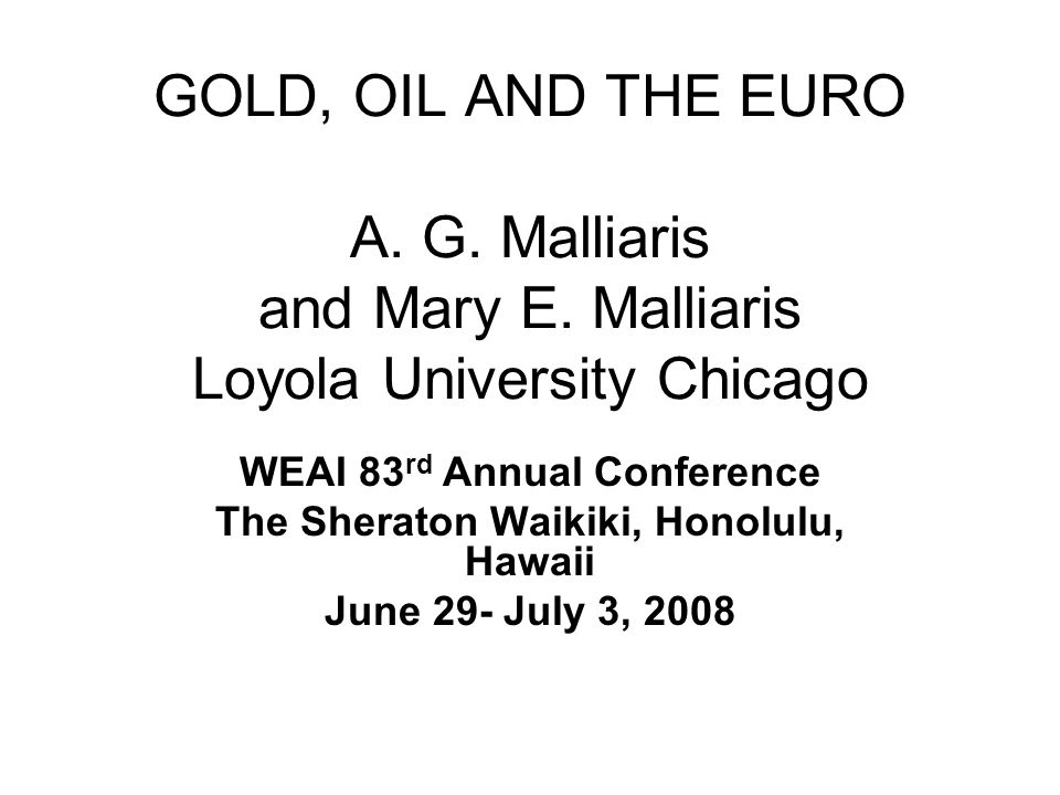 GOLD, OIL AND THE EURO A. G. Malliaris and Mary E. Malliaris Loyola University Chicago WEAI 83 rd Annual Conference The Sheraton Waikiki, Honolulu, Ha