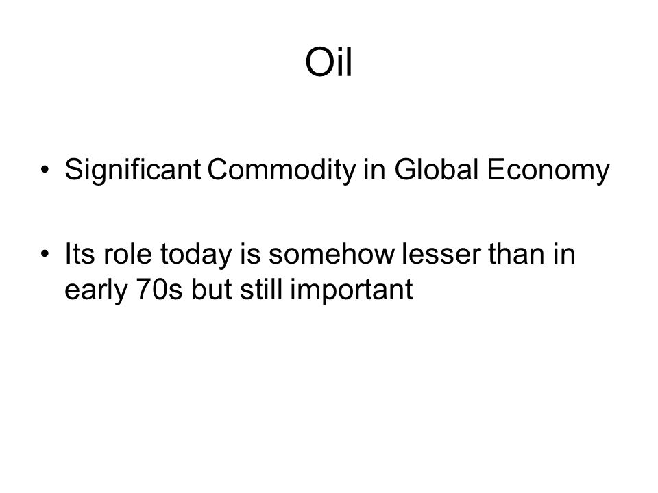 Oil Significant Commodity in Global Economy Its role today is somehow lesser than in early 70s but still important