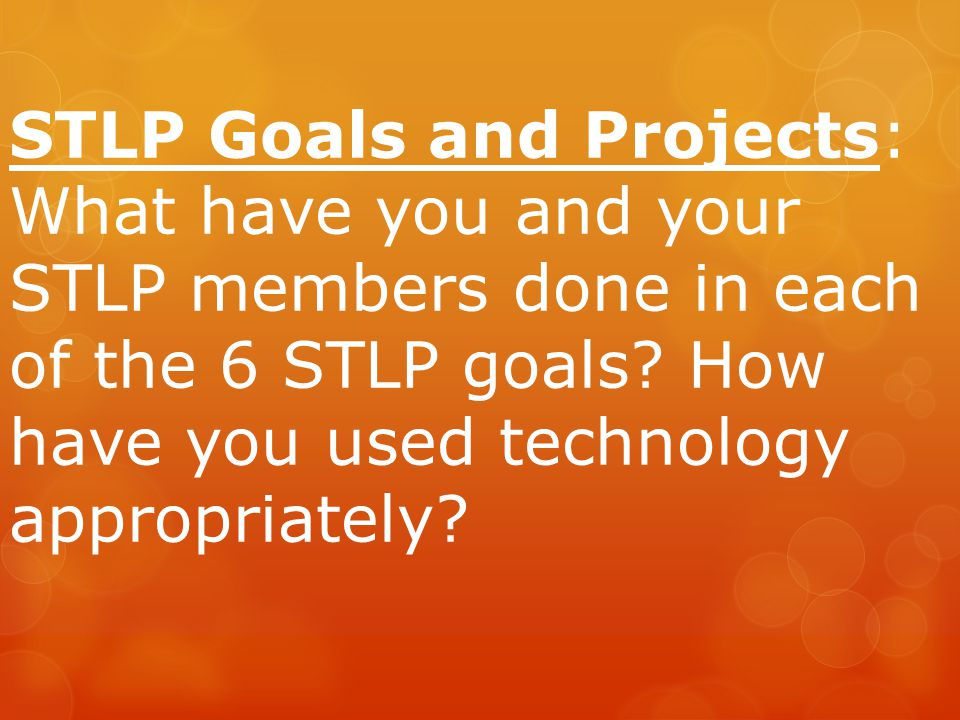 STLP Goals and Projects: What have you and your STLP members done in each of the 6 STLP goals.