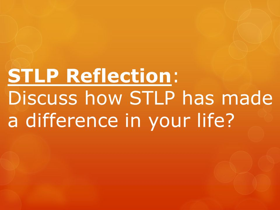 STLP Reflection: Discuss how STLP has made a difference in your life