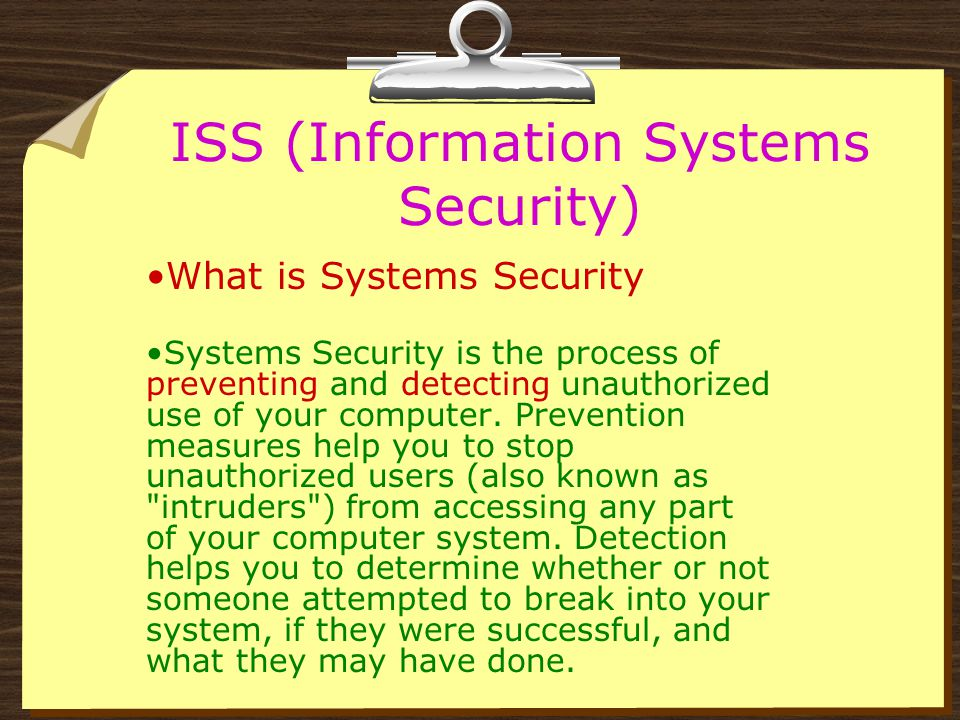 ISS (Information Systems Security) Applies to all aspects of Information Systems There are many different types of Security threats. While there were