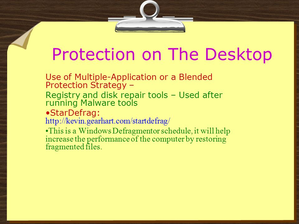 Protection on The Desktop Use of Multiple-Application or a Blended Protection Strategy – Registry and disk repair tools – Used after running Malware tools PcBugdoctor: http://www.bugdoctor.com/ http://www.bugdoctor.com/ This is the most comprehensive product out there for repairing windows errors It can be set to scan on schedule.
