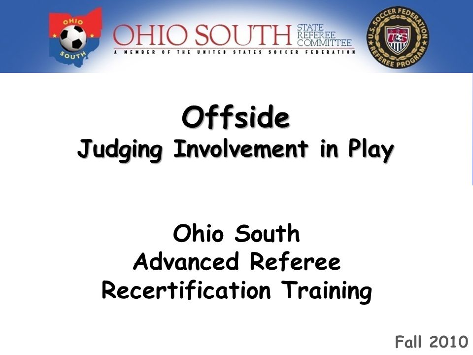 Offside Judging Involvement in Play Ohio South Advanced Referee Training 2009 Ohio South Advanced Referee Recertification Training Fall 2010