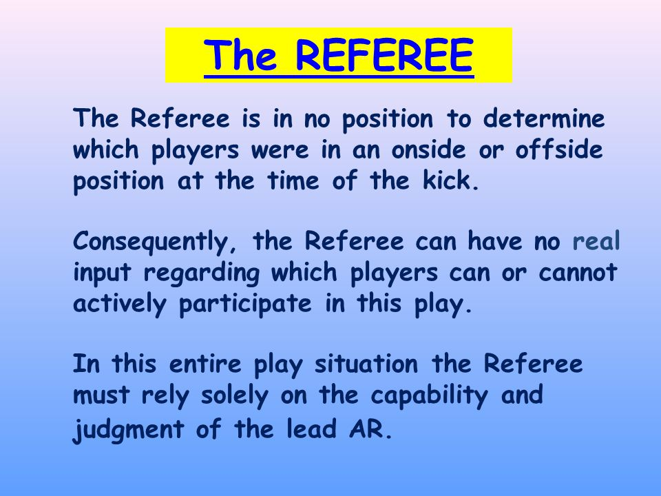 The REFEREE The Referee is in no position to determine which players were in an onside or offside position at the time of the kick.