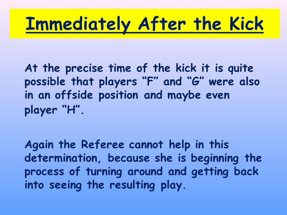 At the precise time of the kick it is quite possible that players F and G were also in an offside position and maybe even player H .