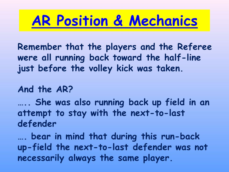 AR Position & Mechanics Remember that the players and the Referee were all running back toward the half-line just before the volley kick was taken.