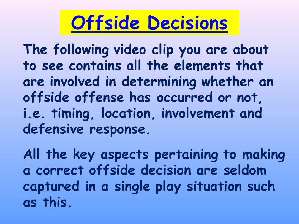 The following video clip you are about to see contains all the elements that are involved in determining whether an offside offense has occurred or not, i.e.