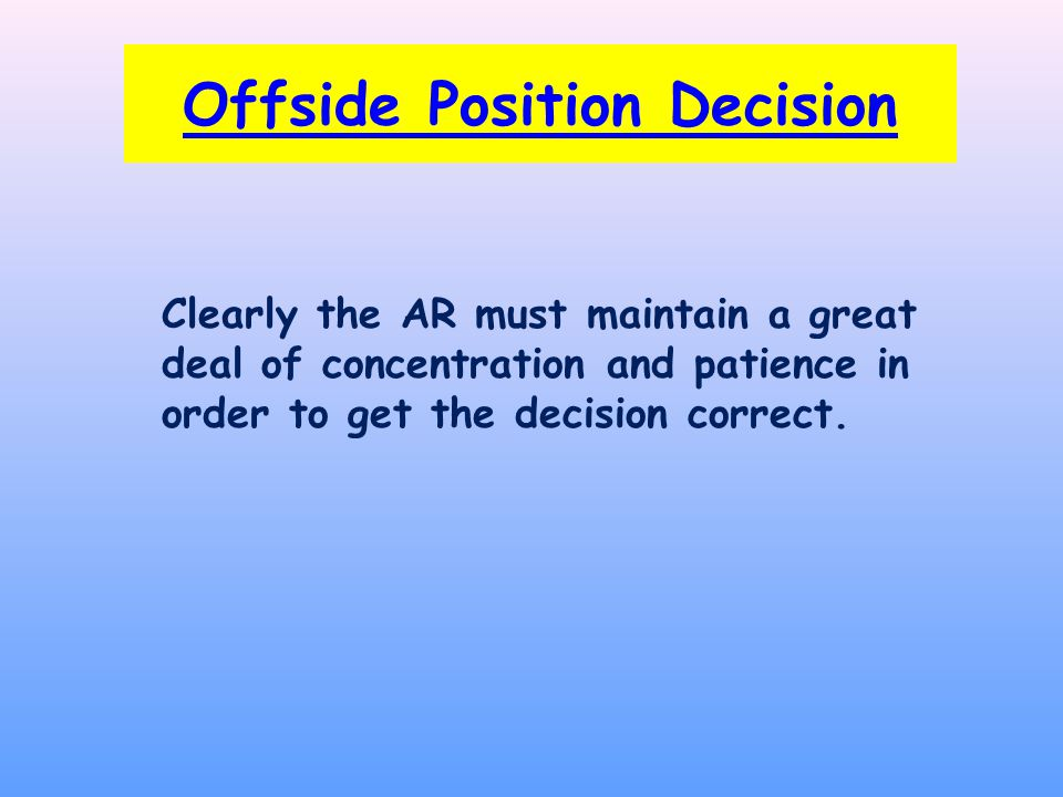 Clearly the AR must maintain a great deal of concentration and patience in order to get the decision correct.