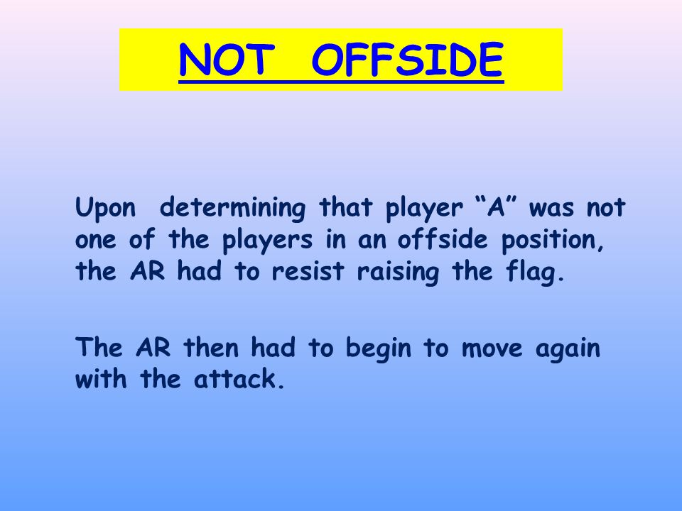 NOT OFFSIDE Upon determining that player A was not one of the players in an offside position, the AR had to resist raising the flag.