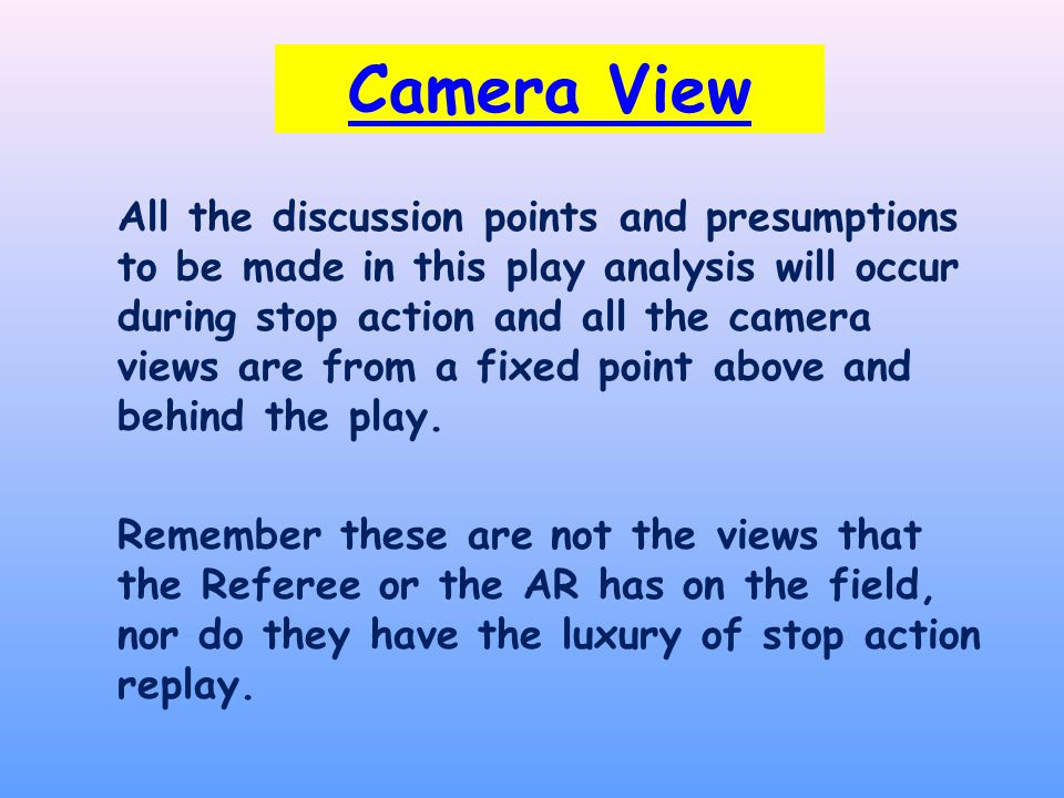 Camera View All the discussion points and presumptions to be made in this play analysis will occur during stop action and all the camera views are from a fixed point above and behind the play.