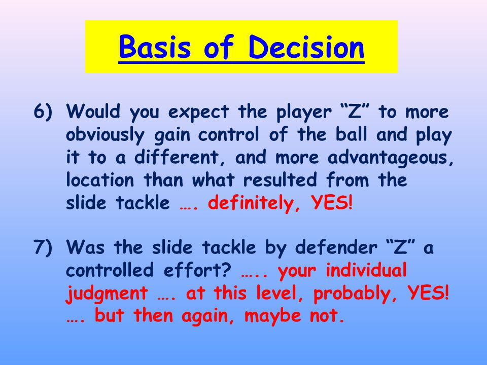 6)Would you expect the player Z to more obviously gain control of the ball and play it to a different, and more advantageous, location than what resulted from the slide tackle ….