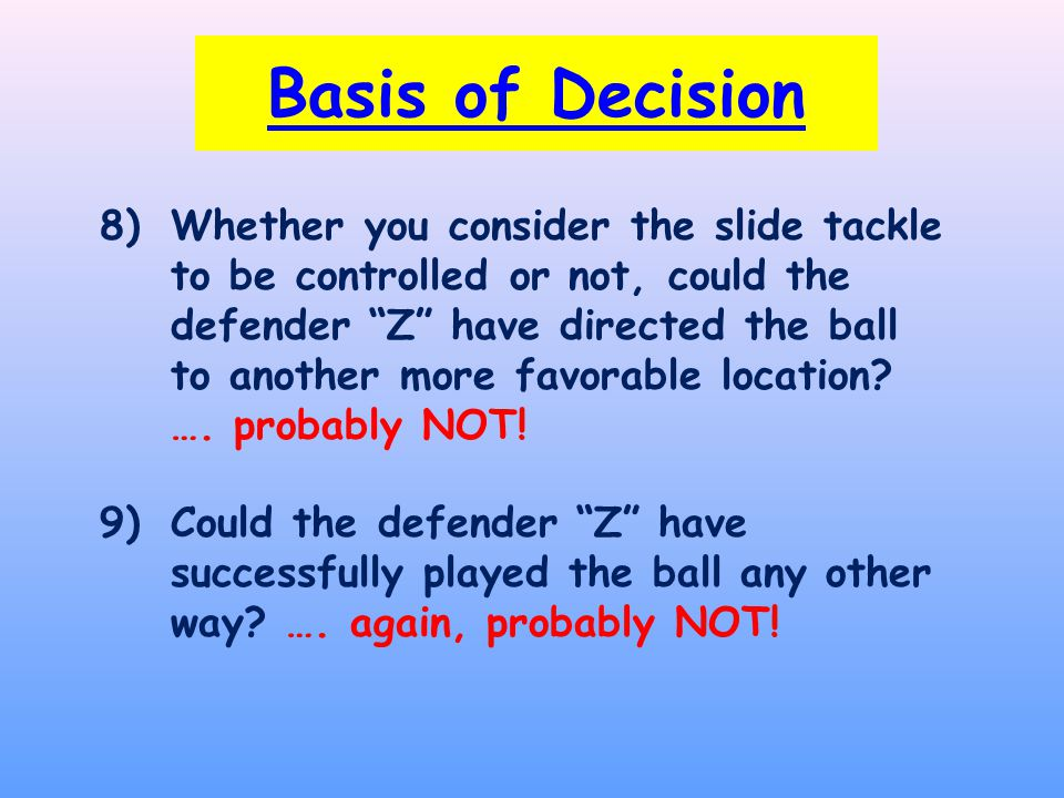 8)Whether you consider the slide tackle to be controlled or not, could the defender Z have directed the ball to another more favorable location.