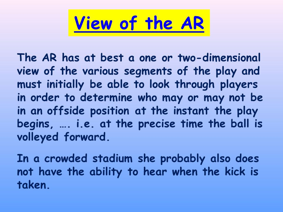View of the AR The AR has at best a one or two-dimensional view of the various segments of the play and must initially be able to look through players in order to determine who may or may not be in an offside position at the instant the play begins, ….