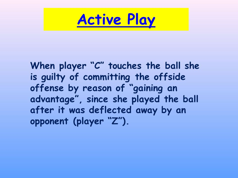 Active Play When player C touches the ball she is guilty of committing the offside offense by reason of gaining an advantage , since she played the ball after it was deflected away by an opponent (player Z ).