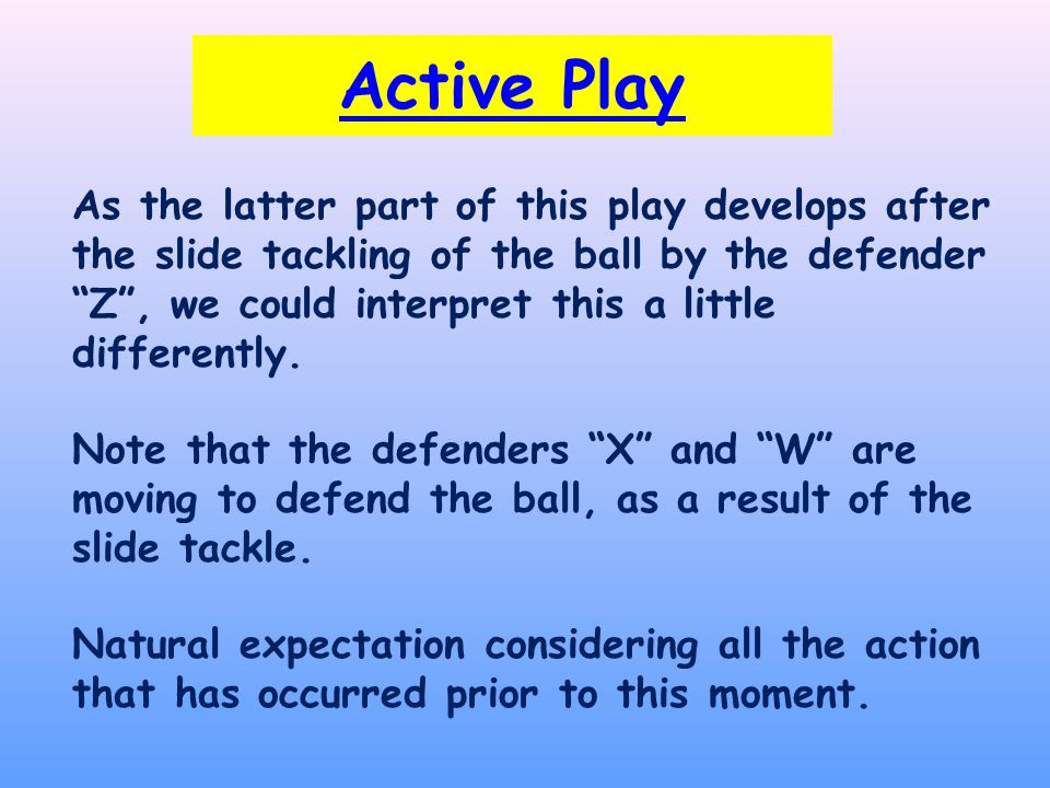 Active Play As the latter part of this play develops after the slide tackling of the ball by the defender Z , we could interpret this a little differently.