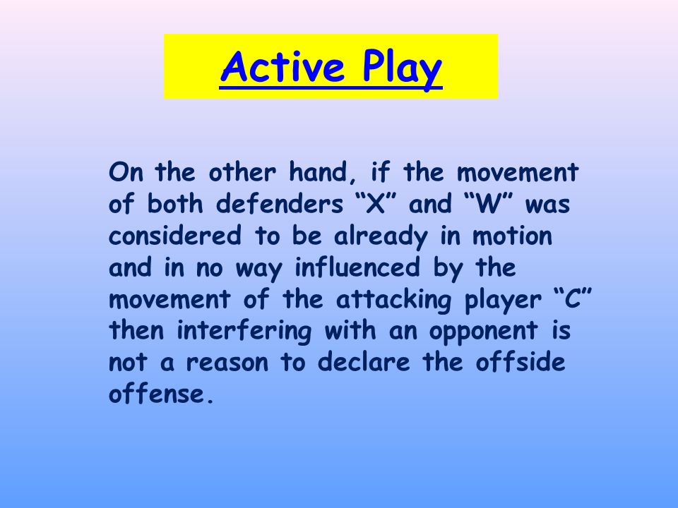 Active Play On the other hand, if the movement of both defenders X and W was considered to be already in motion and in no way influenced by the movement of the attacking player C then interfering with an opponent is not a reason to declare the offside offense.
