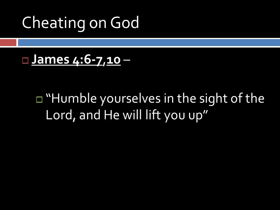 Cheating on God  James 4:6-7,10 –  Humble yourselves in the sight of the Lord, and He will lift you up