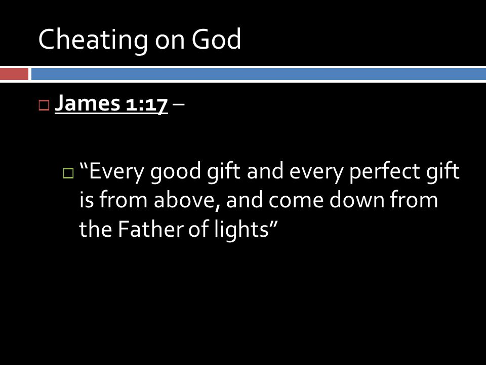 Cheating on God  James 1:17 –  Every good gift and every perfect gift is from above, and come down from the Father of lights