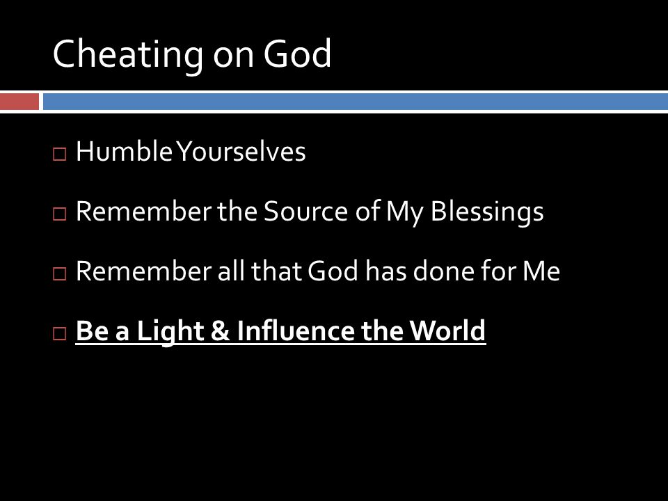 Cheating on God  Humble Yourselves  Remember the Source of My Blessings  Remember all that God has done for Me  Be a Light & Influence the World