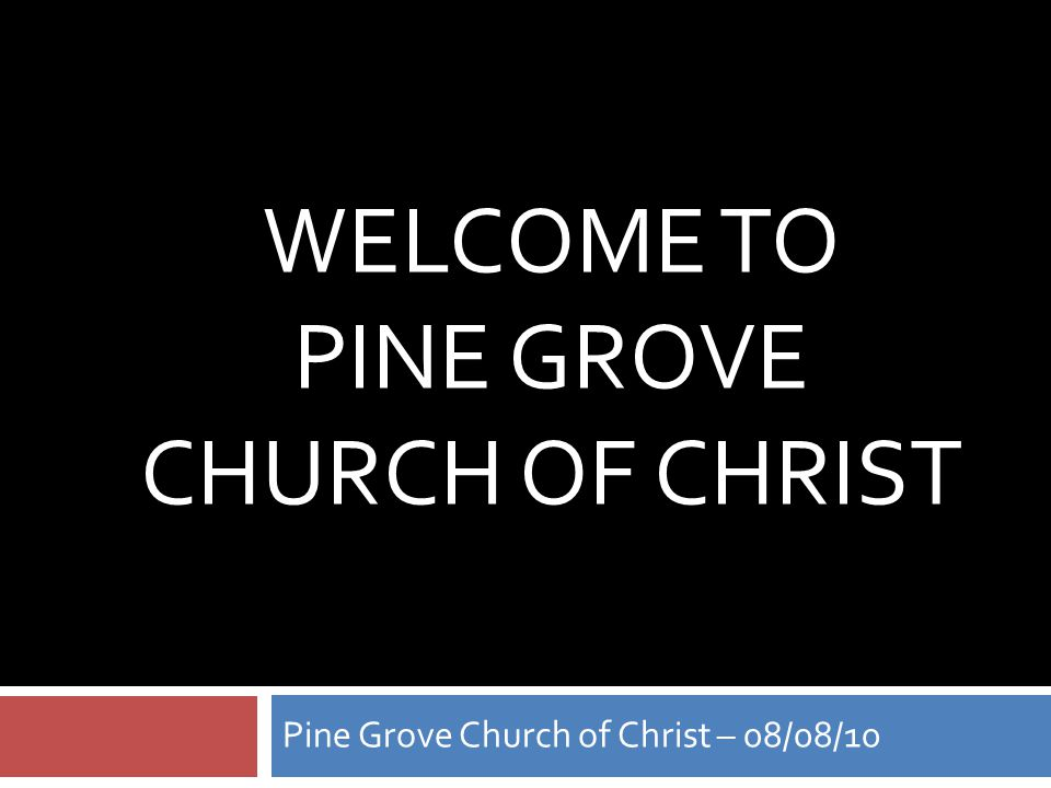 WELCOME TO PINE GROVE CHURCH OF CHRIST Pine Grove Church of Christ – 08/08/10