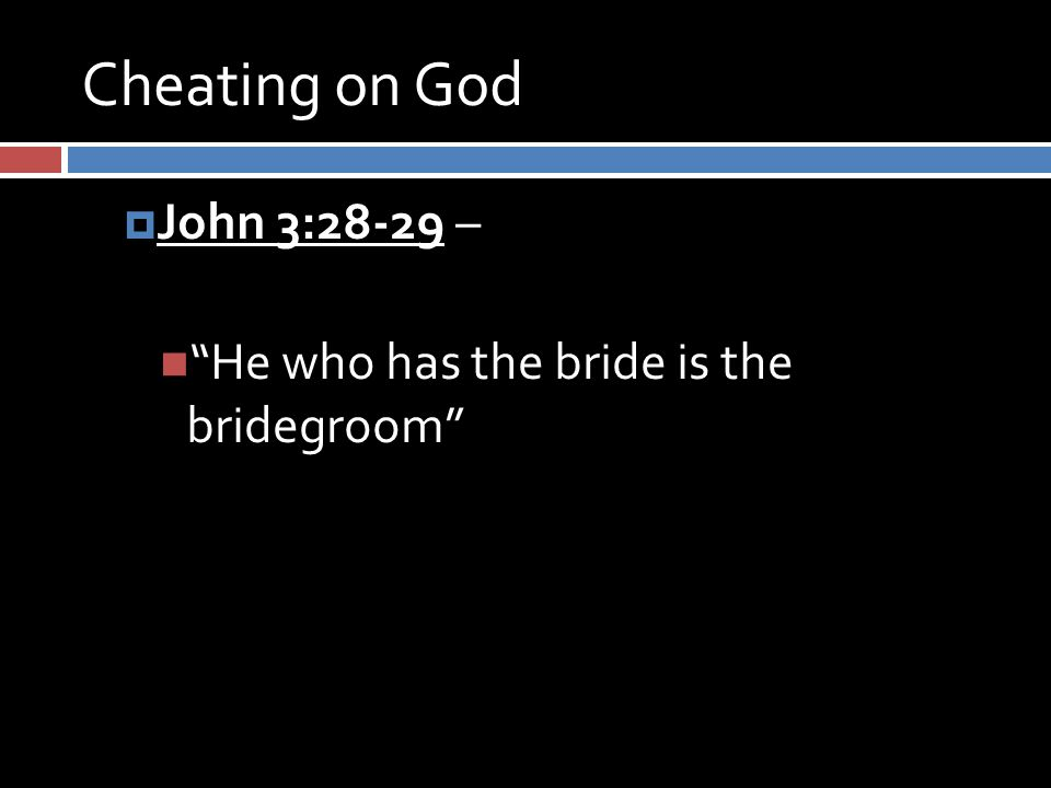 Cheating on God  John 3:28-29 – He who has the bride is the bridegroom