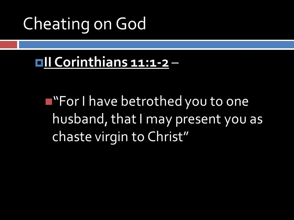 Cheating on God  II Corinthians 11:1-2 – For I have betrothed you to one husband, that I may present you as chaste virgin to Christ