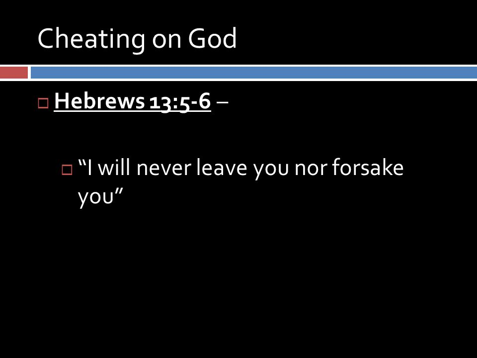 Cheating on God  Hebrews 13:5-6 –  I will never leave you nor forsake you