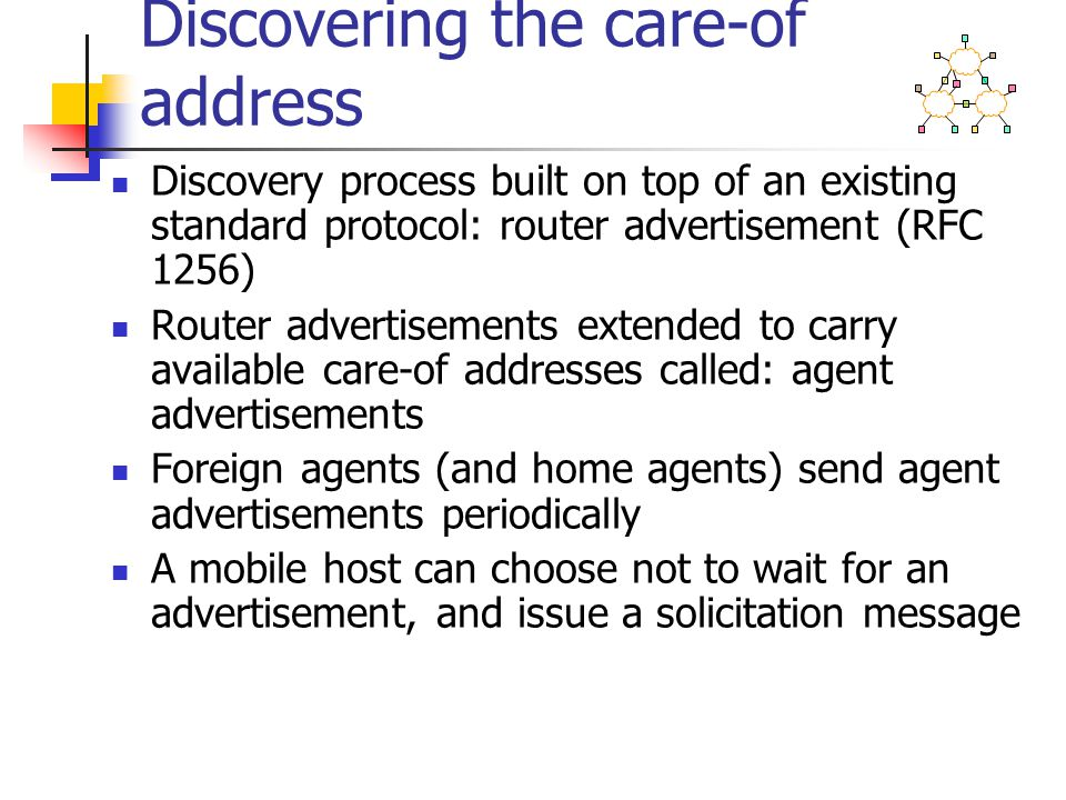 Discovering the care-of address Discovery process built on top of an existing standard protocol: router advertisement (RFC 1256) Router advertisements extended to carry available care-of addresses called: agent advertisements Foreign agents (and home agents) send agent advertisements periodically A mobile host can choose not to wait for an advertisement, and issue a solicitation message