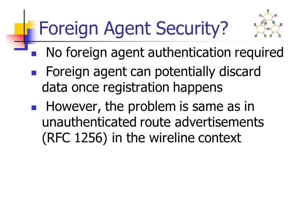 Foreign Agent Security? No foreign agent authentication required Foreign agent can potentially discard data once registration happens However, the pro