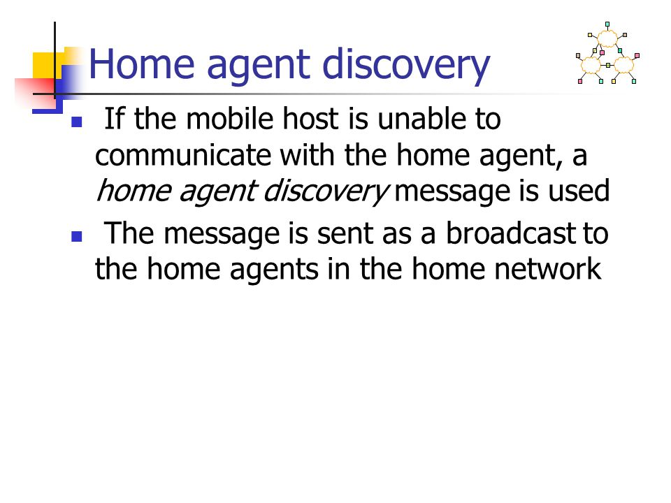 Home agent discovery If the mobile host is unable to communicate with the home agent, a home agent discovery message is used The message is sent as a